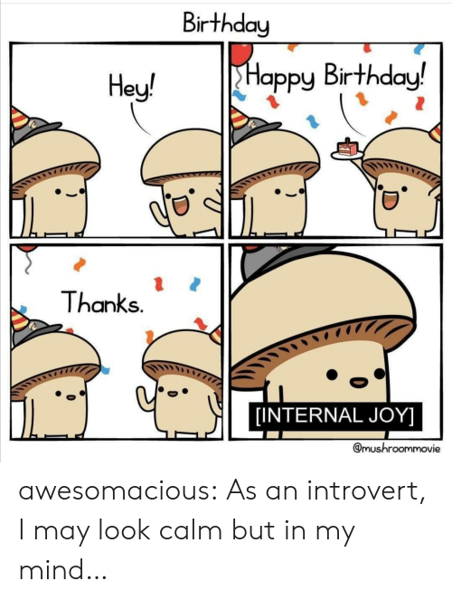Birthday, Introvert, and Tumblr: Birthday  Happy Birthday!  Hey!  Thanks.  [INTERNAL JOY]  @mushroommovie awesomacious:  As an introvert, I may look calm but in my mind…