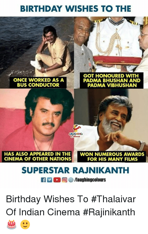 Birthday, Indian, and Indianpeoplefacebook: BIRTHDAY WISHES TO THE  ONCE WORKED AS A  BUS CONDUCTOR  GOT HONOURED WITH  PADMA BHUSHAN AND  PADMA VIBHUSHAN  LAUGHING  Clowes  HAS ALSO APPEARED IN THE  CINEMA OF OTHER NATIONS  WON NUMEROUS AWARDS  FOR HIS MANY FILMS  SUPERSTAR RAJNIKANTH  0回 o/laughingcolours Birthday Wishes To #Thalaivar Of Indian Cinema #Rajinikanth 🎂 🙂