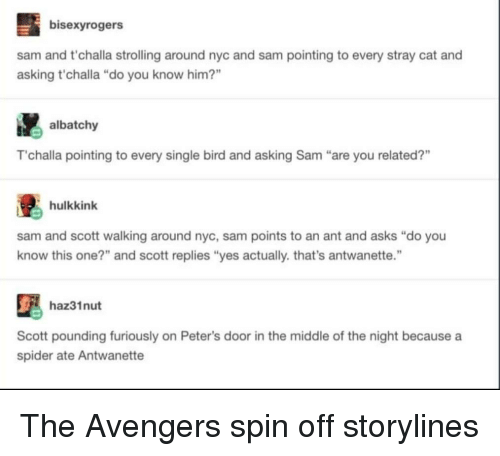 """you-know-this: bisexyrogers  sam and t'challa strolling around nyc and sam pointing to every stray cat and  asking t'challa """"do you know him?""""  albatchy  T'challa pointing to every single bird and asking Sam """"are you related?""""  hulkkink  sam and scott walking around nyc, sam points to an ant and asks """"do you  know this one?"""" and scott replies """"yes actually. that's antwanette.""""  haz31nut  Scott pounding furiously on Peter's door in the middle of the night because a  spider ate Antwanette The Avengers spin off storylines"""