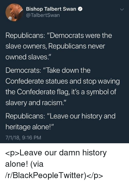 "Being Alone, Blackpeopletwitter, and Confederate Flag: Bishop Talbert Swan  @TalbertSwan  Republicans: ""Democrats were the  slave owners, Republicans never  owned slaves.""  Democrats: ""lake down the  Confederate statues and stop waving  the Confederate flag, it's a symbol of  slavery and racism.""  Republicans: ""Leave our history and  heritage alone!""  7/1/18, 9:16 PM <p>Leave our damn history alone! (via /r/BlackPeopleTwitter)</p>"