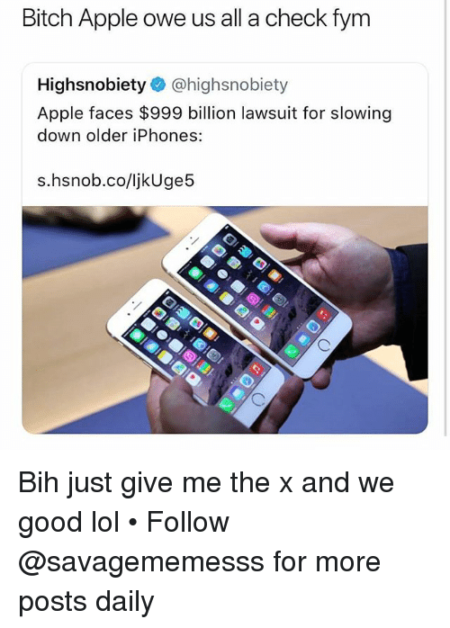 Apple, Bitch, and Lol: Bitch Apple owe us all a check fym  Highsnobiety @highsnobiety  Apple faces $999 billion lawsuit for slowing  down older iPhones:  s.hsnob.co/ljkUge5 Bih just give me the x and we good lol • Follow @savagememesss for more posts daily