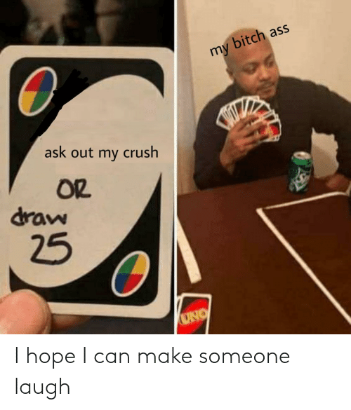 I Hope: bitch ass  my  ask out my crush  OR  draw  25  UNO I hope I can make someone laugh