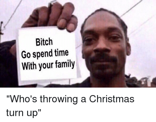 """–¡: Bitch  Go spend time  With your family """"Who's throwing a Christmas turn up"""""""