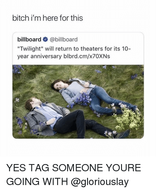 "Billboard, Bitch, and Twilight: bitch i'm here for this  billboard @billboard  ""Twilight"" will return to theaters for its 10-  year anniversary blbrd.cm/x70XNs YES TAG SOMEONE YOURE GOING WITH @gloriouslay"