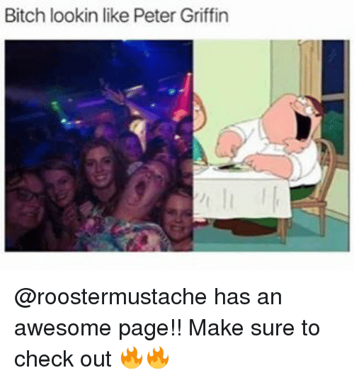 Peter Griffin: Bitch lookin like Peter Griffin @roostermustache has an awesome page!! Make sure to check out 🔥🔥