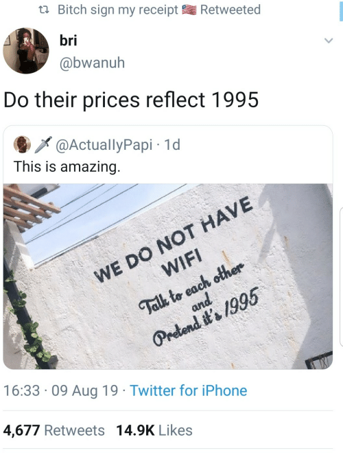 aug: Bitch sign my receipt  Retweeted  bri  @bwanuh  Do their prices reflect 1995  @ActuallyPapi 1d  This is amazing.  WE DO NOT HAVE  WIFI  Talk to each other  and  Pretend it's 1995  16:33 09 Aug 19 Twitter for iPhone  4,677 Retweets 14.9K Likes