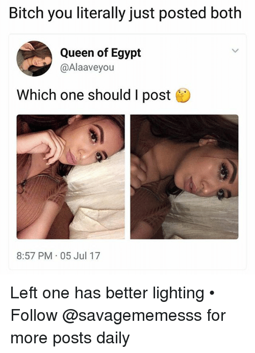 Egypte: Bitch you literally just posted both  Queen of Egypt  @Alaaveyou  Which one should I post  8:57 PM 05 Jul 17 Left one has better lighting • ➫➫ Follow @savagememesss for more posts daily
