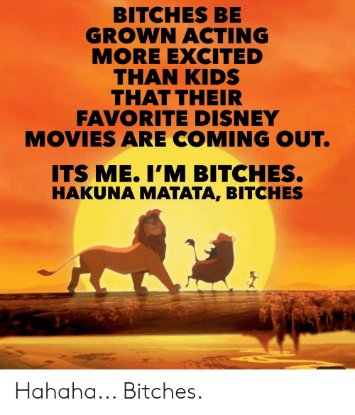 More Excited Than: BITCHES BE  GROWN ACTING  MORE EXCITED  THAN KIDS  THAT THEIR  FAVORITE DISNEY  MOVIES ARE COMING OUT.  ITS ME.I'M BITCHES.  HAKUNA MATATA, BITCHES Hahaha... Bitches.