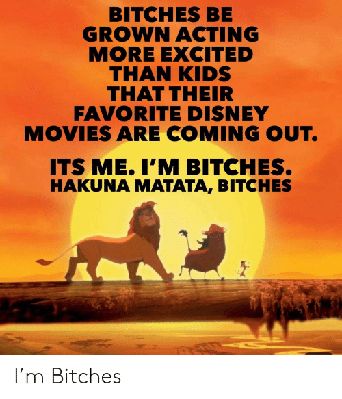 More Excited Than: BITCHES BE  GROWN ACTING  MORE EXCITED  THAN KIDS  THAT THEIR  FAVORITE DISNEY  MOVIES ARE COMING OUT.  ITS ME.I'M BITCHES.  HAKUNA MATATA, BITCHES I'm Bitches
