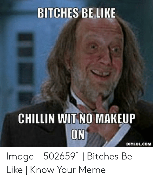 Bitches Be Like Meme: BITCHES BE LIKE  CHILLIN WIT NO MAKEUP  ON  DIYLOL.COM Image - 502659] | Bitches Be Like | Know Your Meme