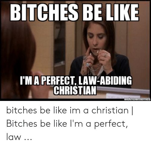 Bitches Be Like Meme: BITCHES BE LIKE  I'MA PERFECT, LAW-ABIDING  CHRISTIAN bitches be like im a christian | Bitches be like I'm a perfect, law ...
