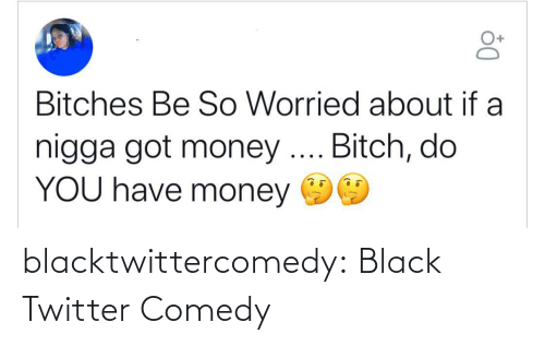 Comedy: Bitches Be So Worried about if a  nigga got money .. Bitch, do  YOU have money blacktwittercomedy:  Black Twitter Comedy