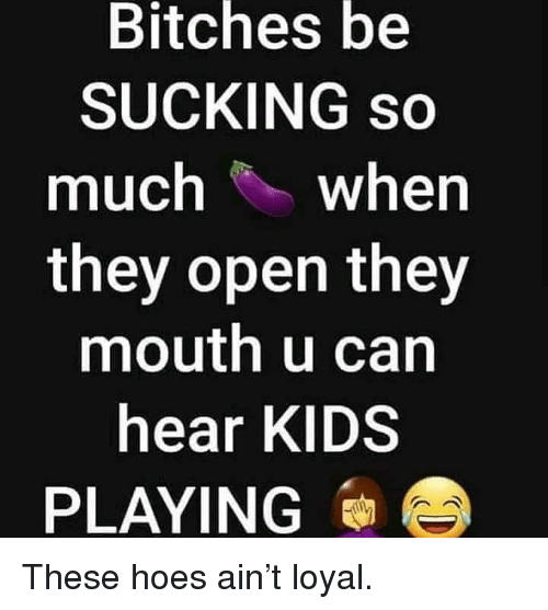 Hoes, Memes, and Kids: Bitches  be  SUCKING so  much when  they open they  mouth u can  hear KIDS  PLAYING These hoes ain't loyal.