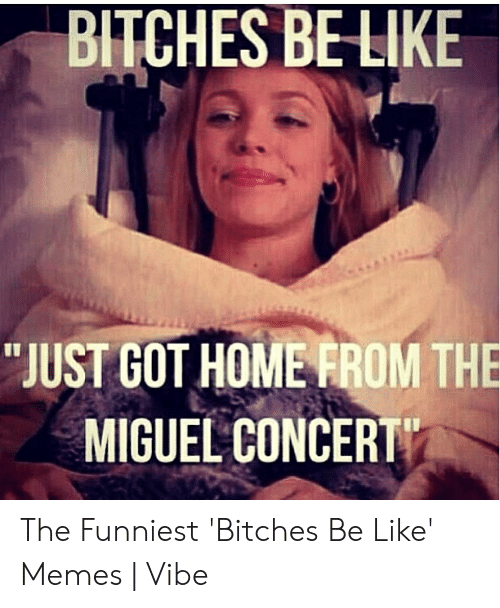 "Bitches Be Like Meme: BITCHES BELIKE  ""JUST GOT HOMERROM THE  MIGUEL CONCERT The Funniest 'Bitches Be Like' Memes 