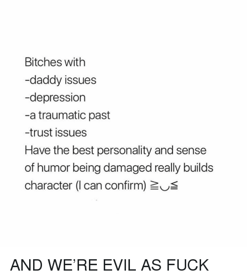 Daddy Issues: Bitches with  -daddy issues  -depression  -a traumatic past  -trust issues  Have the best personality and sense  of humor being damaged really builds  character (I can confirm) US AND WE'RE EVIL AS FUCK