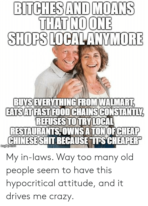 Crazy, Food, and Old People: BITCHESAND MOANS  THAT NOONE  SHOPS LOCALANYMORE  BUYS  IEVERYTHINGIFROMWALMART  EATSATFAST FOOD CHAINSCONSTANTLY  REFUSESTOTRY LOCAL  RESTAURANTS,OWNSA TON OFCHEAP  CHINESESHIT BECAUS  ETITSCHEAPER  imgiip My in-laws. Way too many old people seem to have this hypocritical attitude, and it drives me crazy.