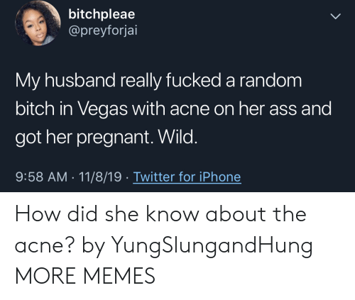 pregnant: bitchpleae  @preyforjai  My husband really fucked a random  bitch in Vegas with acne on her ass and  got her pregnant. Wild.  9:58 AM 11/8/19 Twitter for iPhone How did she know about the acne? by YungSlungandHung MORE MEMES