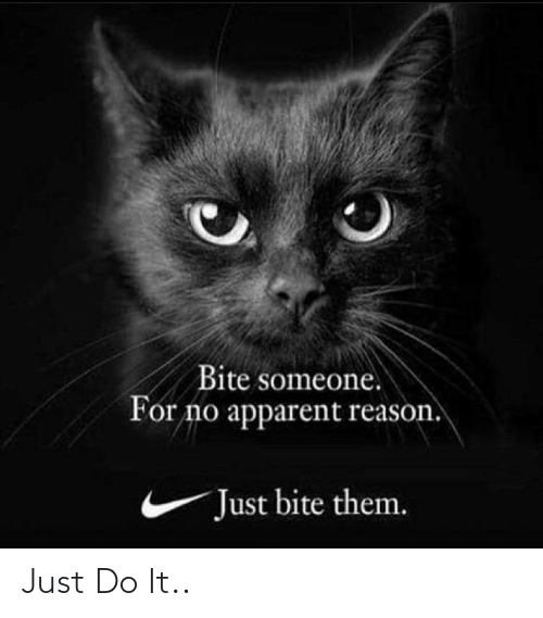 Just Do: Bite someone.  For no apparent reason.  Just bite them. Just Do It..