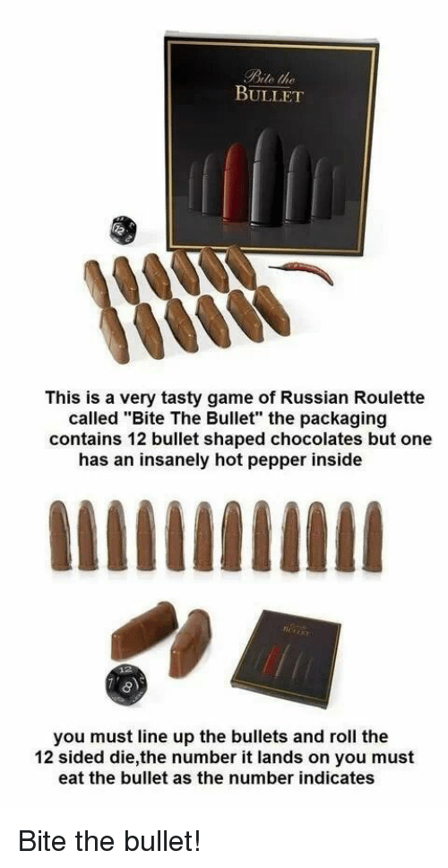 """Game, Russian, and Pepper: Bite the  BULLET  This is a very tasty game of Russian Roulette  called """"Bite The Bullet"""" the packaging  contains 12 bullet shaped chocolates but one  has an insanely hot pepper inside  you must line up the bullets and roll the  12 sided die,the number it lands on you must  eat the bullet as the number indicates Bite the bullet!"""