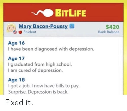 balance: BiTLiFE  Mary Bacon-Poussy i  Student  $420  Bank Balance  Age 16  I have been diagnosed with depression.  Age 17  I graduated from high school.  I am cured of depression.  Age 18  I got a job. I now have bills to pay.  Surprise. Depression is back. Fixed it.