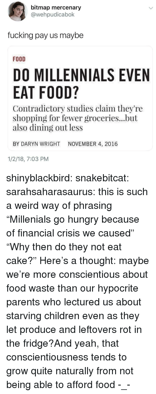 """Starving Children: bitmap mercenary  @wehpudicabok  fucking pay us maybe  FOOD  DO MILLENNIALS EVEN  EAT FOOD?  Contradictory studies claim they're  shopping for fewer groceries...but  also dining out less  BY DARYN WRIGHT NOVEMBER 4, 2016  1/2/18, 7:03 PM shinyblackbird:  snakebitcat: sarahsaharasaurus: this is such a weird way of phrasing """"Millenials go hungry because of financial crisis we caused""""  """"Why then do they not eat cake?""""   Here's a thought: maybe we're more conscientious about food waste than our hypocrite parents who lectured us about starving children even as they let produce and leftovers rot in the fridge?And yeah, that conscientiousness tends to grow quite naturally from not being able to afford food  -_-"""