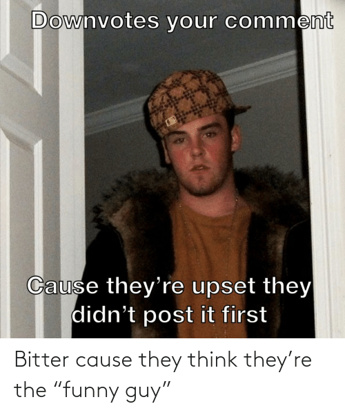 """guy: Bitter cause they think they're the """"funny guy"""""""