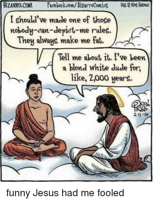 Dude, Jesus, and Memes: BIZARRO,CoM  Facebookoom/Bizarrocomios  I should've made one of those  nobody-can-depict-me rules.  They always make me fat  Tell me about it, I've been  A a blond white dude for  like, 2,000 years. funny Jesus had me fooled