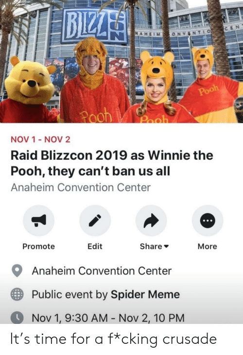 raid: BIZZA  CEN  NAHEIM  TLO  ONV  Pooh  Pooh  Pooh  NOV 1 - NOV2  Raid Blizzcon 2019 as Winnie the  Pooh, they can't ban us all  Anaheim Convention Center  Promote  Edit  Share  More  Anaheim Convention Center  Public event by Spider Meme  Nov 1, 9:30 AM - Nov 2, 10 PM It's time for a f*cking crusade