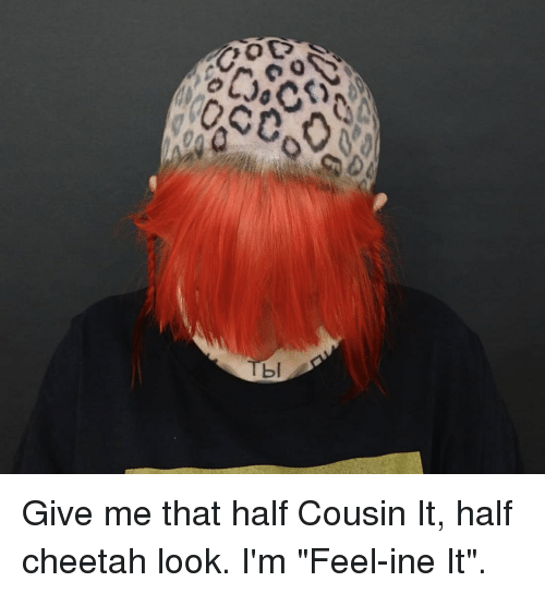 """Cheetah, Just Fuck My Shit Up, and Cousin: bl Give me that half Cousin It, half cheetah look. I'm """"Feel-ine It""""."""