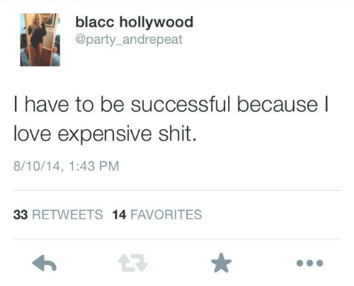 hollywood: blacc hollywood  @party_andrepeat  I have to be successful because l  love expensive shit.  8/10/14, 1:43 PM  33 RETWEETS 14 FAVORITES