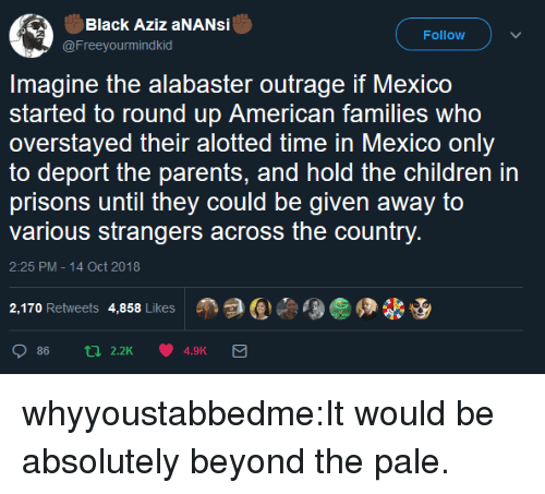 Outrage: Black Aziz aNANsi  @Freeyourmindkid  Follow  Imagine the alabaster outrage if Mexico  started to round up American families who  overstayed their alotted time in Mexico only  to deport the parents, and hold the children in  prisons until they could be given away to  various strangers across the country  2:25 PM-14 Oct 2018  2,170 Retweets 4,858 Likes  Age佣畿 whyyoustabbedme:It would be absolutely beyond the pale.