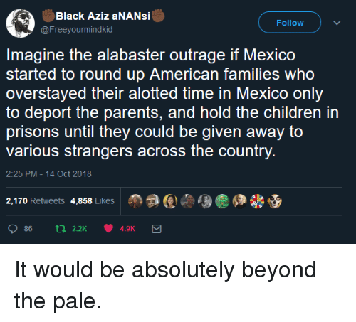 Outrage: Black Aziz aNANsi  @Freeyourmindkid  Follow  Imagine the alabaster outrage if Mexico  started to round up American families who  overstayed their alotted time in Mexico only  to deport the parents, and hold the children in  prisons until they could be given away to  various strangers across the country  2:25 PM-14 Oct 2018  2,170 Retweets 4,858 Likes  Age佣畿 It would be absolutely beyond the pale.