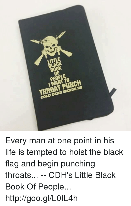Black Book: BLACK  BOOK  OF  PEOPLE  I WANT TO  THROAT PUNCH  COLD DEAD HANDS.US Every man at one point in his life is tempted to hoist the black flag and begin punching throats... -- CDH's Little Black Book Of People... http://goo.gl/L0IL4h