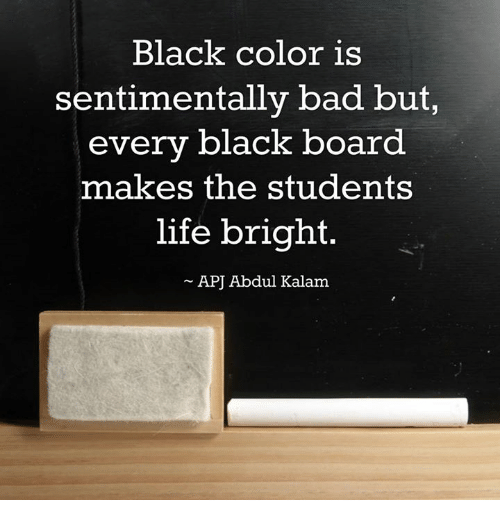 apj: Black color is  sentimentally bad but,  every black board  makes the students  life bright.  APJ Abdul Kalam
