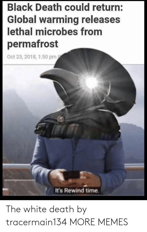 Global warming: Black Death could return:  Global warming releases  lethal microbes from  permafrost  Oct 23, 2018, 1:50 pm  It's Rewind time. The white death by tracermain134 MORE MEMES