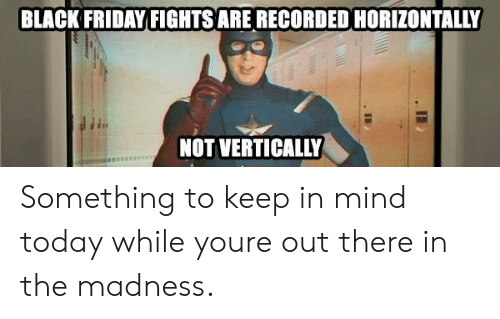 Black Friday, Friday, and Black: BLACK FRIDAY FIGHTS ARE RECORDED HORIZONTALLY  NOT VERTICALLY Something to keep in mind today while youre out there in the madness.