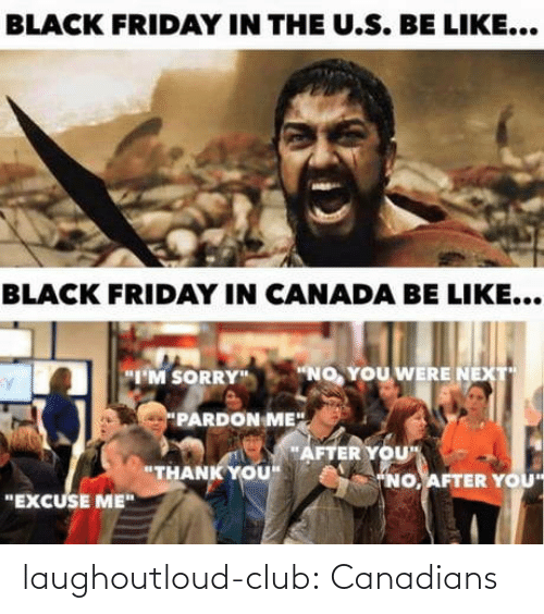 "The U: BLACK FRIDAY IN THE U.S. BE LIKE...  BLACK FRIDAY IN CANADA BE LIKE...  ""NO, YOU WERE NEXT  ""I'M SORRY""  PARDON ME"".  ""AFTER YOU""  ""THANK YOU""  ""NO, AFTER YOU  ""EXCUSE ME"" laughoutloud-club:  Canadians"