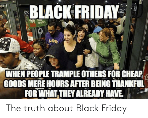 Black Friday, Friday, and Black: BLACK FRIDAY  Zgay T  starts tor  WHEN PEOPLE TRAMPLE OTHERS FOR CHEAP  GOODS MERE HOURS AFTER BEING THANKFUL  FOR WHAT THEY ALREADY HAVE The truth about Black Friday