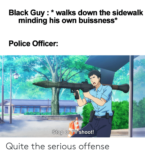 Anime, Police, and Black: Black Guy walks down the sidewalk  minding his own buissness*  Police Officer:  Stop or l shoot! Quite the serious offense
