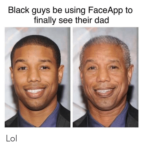 Black Guys Be Using Faceapp To Finally See Their Dad Lol Dad Meme On Awwmemes Com