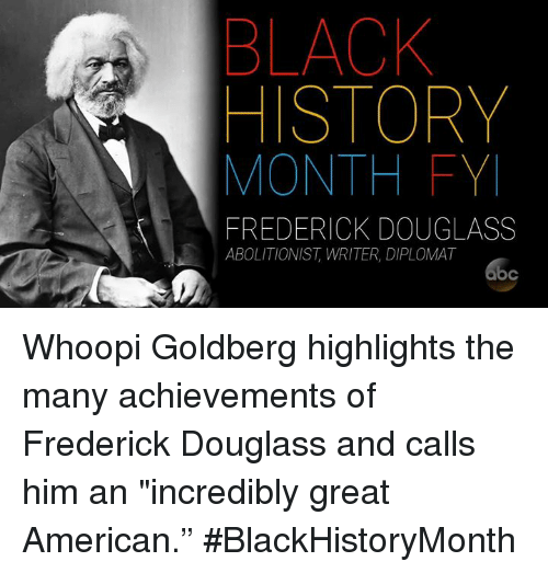 "Frederick Douglass: BLACK  HISTORY  MONTH FY  FREDERICK DOUGLASS  ABOLITIONIST, WRITER, DIPLOMAT Whoopi Goldberg highlights the many achievements of Frederick Douglass and calls him an ""incredibly great American."" #BlackHistoryMonth"