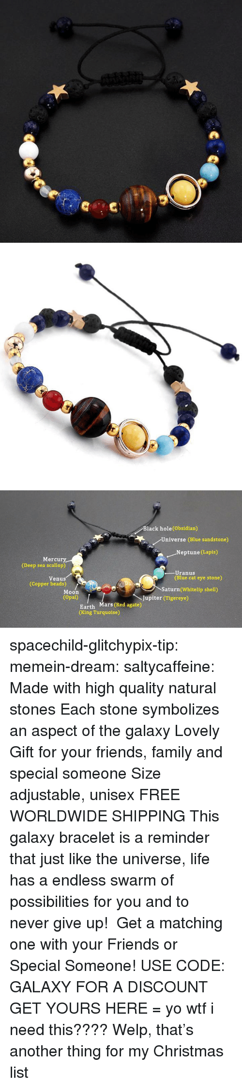 Christmas, Family, and Friends: Black hole(Obsidian)  Universe (Blue sandstone)  .Neptune (Lapis)  Mercury  (Deep sea scallop)  -Uranus  (Blue cat eye stone)  Venus  (Copper beads)  Saturn (Whitelip shell)  Moon  (Opal)  Jupiter (Tigereye)  Earth Mars (Red agate)  (King Turquoise) spacechild-glitchypix-tip:  memein-dream: saltycaffeine:  Made with high quality natural stones Each stone symbolizes an aspect of the galaxy Lovely Gift for your friends, family and special someone Size adjustable, unisex FREE WORLDWIDE SHIPPING This galaxy bracelet is a reminder that just like the universe, life has a endless swarm of possibilities for you and to never give up! Get a matching one with your Friends or Special Someone! USE CODE: GALAXY FOR A DISCOUNT GET YOURS HERE =  yo wtf i need this????  Welp, that's another thing for my Christmas list