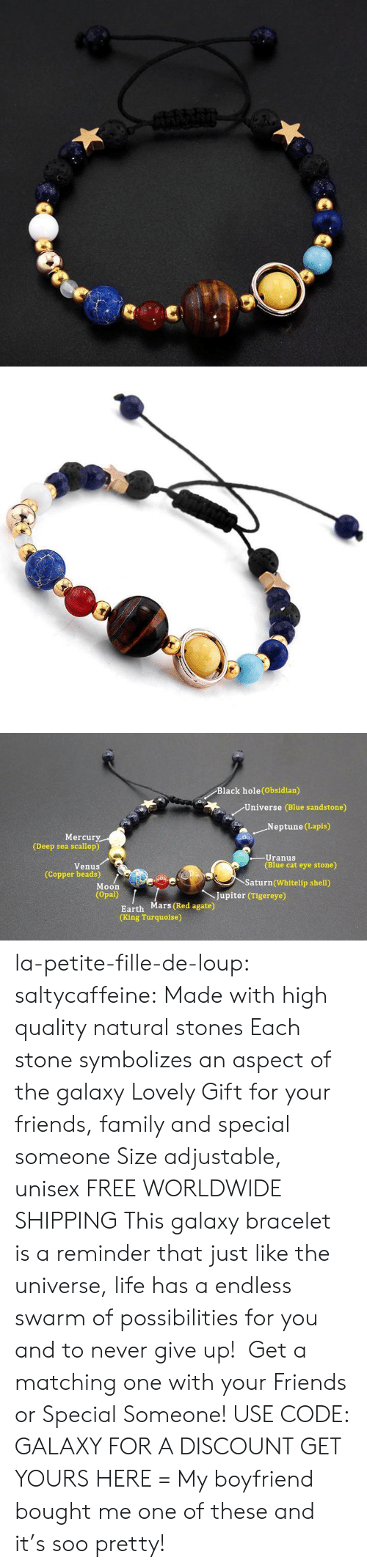 Neptune: Black hole(Obsidian)  Universe (Blue sandstone)  .Neptune (Lapis)  Mercury  (Deep sea scallop)  -Uranus  (Blue cat eye stone)  Venus  (Copper beads)  Saturn (Whitelip shell)  Moon  (Opal)  Jupiter (Tigereye)  Earth Mars (Red agate)  (King Turquoise) la-petite-fille-de-loup: saltycaffeine:  Made with high quality natural stones Each stone symbolizes an aspect of the galaxy Lovely Gift for your friends, family and special someone Size adjustable, unisex FREE WORLDWIDE SHIPPING This galaxy bracelet is a reminder that just like the universe, life has a endless swarm of possibilities for you and to never give up! Get a matching one with your Friends or Special Someone! USE CODE: GALAXY FOR A DISCOUNT GET YOURS HERE =  My boyfriend bought me one of these and it's soo pretty!