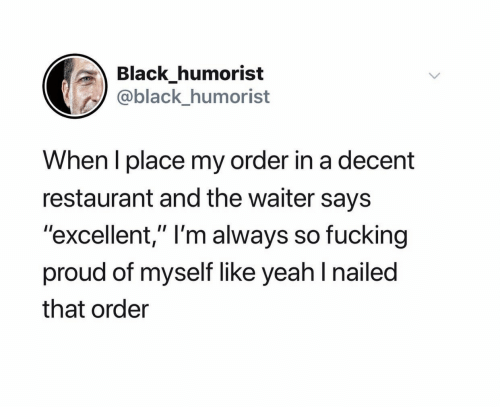 """Fucking, Yeah, and Black: Black_humorist  @black_humorist  When I place my order in a decent  restaurant and the waiter says  """"excellent,"""" I'm always so fucking  proud of myself like yeah I nailed  that order"""