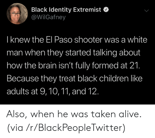 White Man: Black Identity Extremist  @WilGafney  Iknew the El Paso shooter was a white  man when they started talking about  how the brain isn't fully formed at 21.  Because they treat black children like  adults at 9,10,11, and 12. Also, when he was taken alive. (via /r/BlackPeopleTwitter)