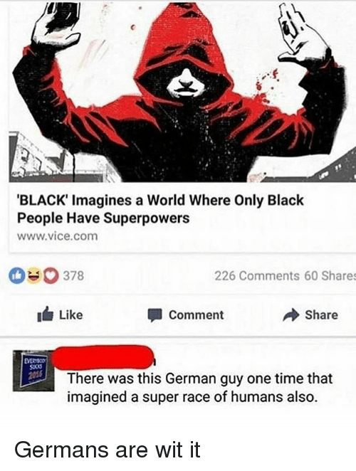 germane: BLACK' Imagines a World Where Only Black  People Have Superpowers  www vice com  378  226 Comments 60 Shares  Like  Comment  Share  There was this German guy one time that  imagined a super race of humans also. Germans are wit it