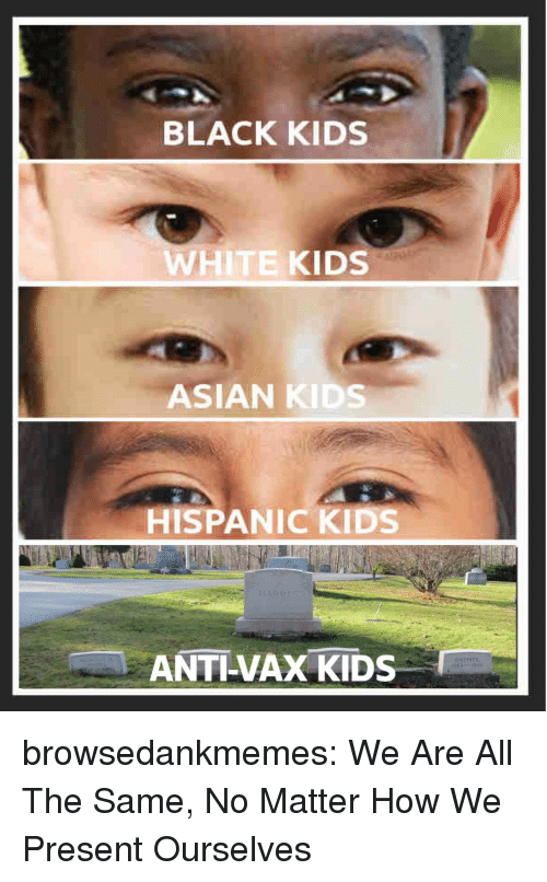 black kids: BLACK KIDS  WHITE KIDS  ASIAN KIDS  HISPANIC KIDS  ANTI-VAX KIDS browsedankmemes:  We Are All The Same, No Matter How We Present Ourselves