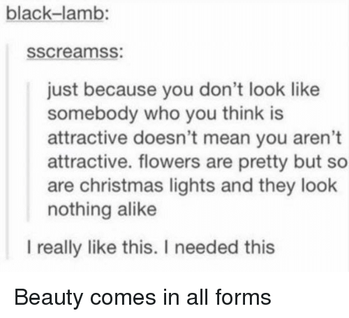 lamb: black-lamb:  sscreamss:  just because you don't look like  somebody who you think is  attractive doesn't mean you aren't  attractive. flowers are pretty but so  are christmas lights and they look  nothing alike  l really like this. I needed this Beauty comes in all forms
