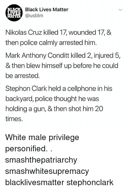 Black Lives Matter, Black Lives Matter, and Memes: BLACK  LIVES  MATTER  Black Lives Matter  @usblm  Nikolas Cruz killed 17, wounded 17, &  then police calmly arrested him  Mark Anthony Conditt killed 2, injured 5,  & then blew himself up before he could  be arrested.  Stephon Clark held a cellphone in his  backyard, police thought he was  holding a gun, & then shot him 20  times. White male privilege personified. . smashthepatriarchy smashwhitesupremacy blacklivesmatter stephonclark