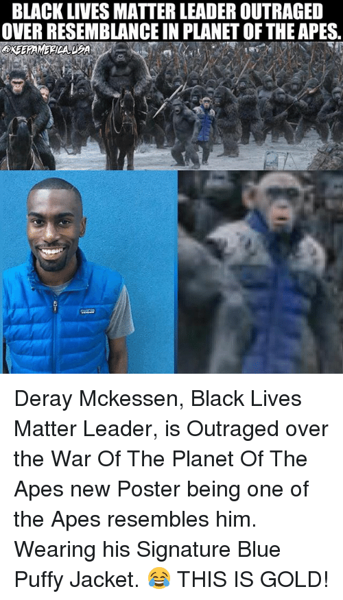 resemblance: BLACK LIVES MATTER LEADER OUTRAGED  OVER RESEMBLANCE IN PLANET OF THE APES, Deray Mckessen, Black Lives Matter Leader, is Outraged over the War Of The Planet Of The Apes new Poster being one of the Apes resembles him. Wearing his Signature Blue Puffy Jacket. 😂 THIS IS GOLD!